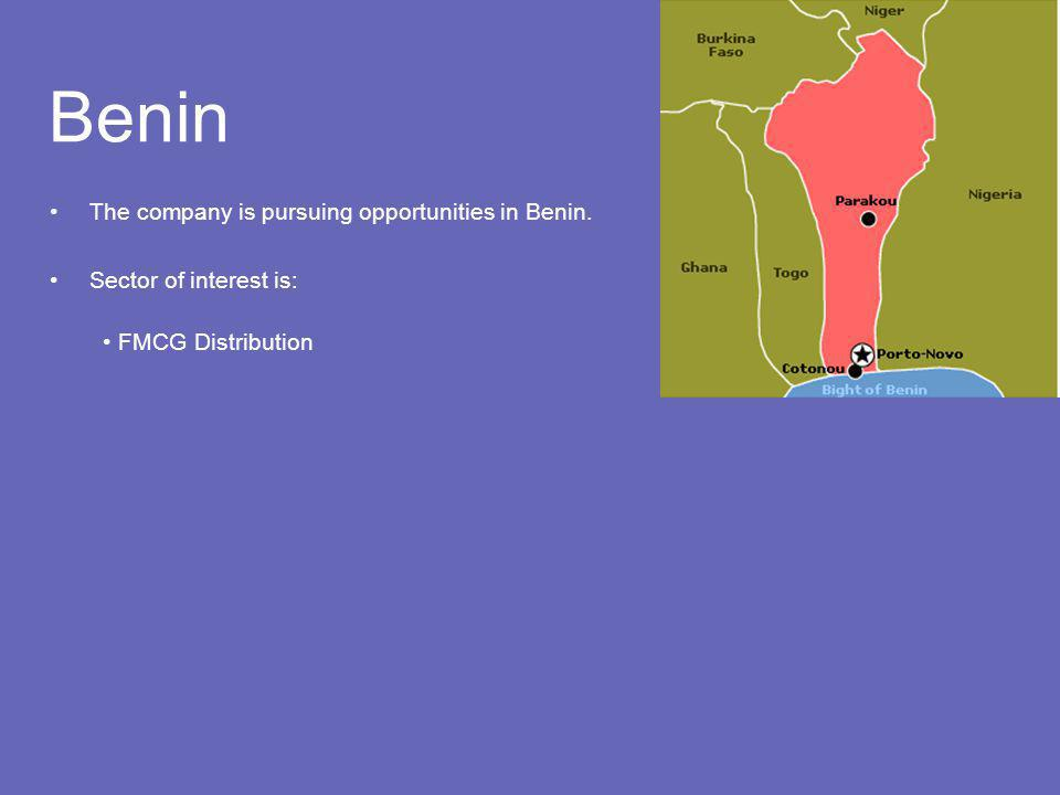 Benin The company is pursuing opportunities in Benin. Sector of interest is: FMCG Distribution