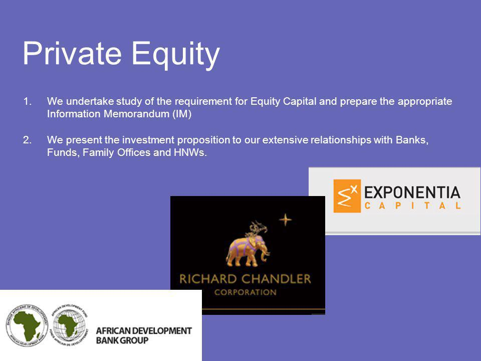 Private Equity 1.We undertake study of the requirement for Equity Capital and prepare the appropriate Information Memorandum (IM) 2.We present the investment proposition to our extensive relationships with Banks, Funds, Family Offices and HNWs.