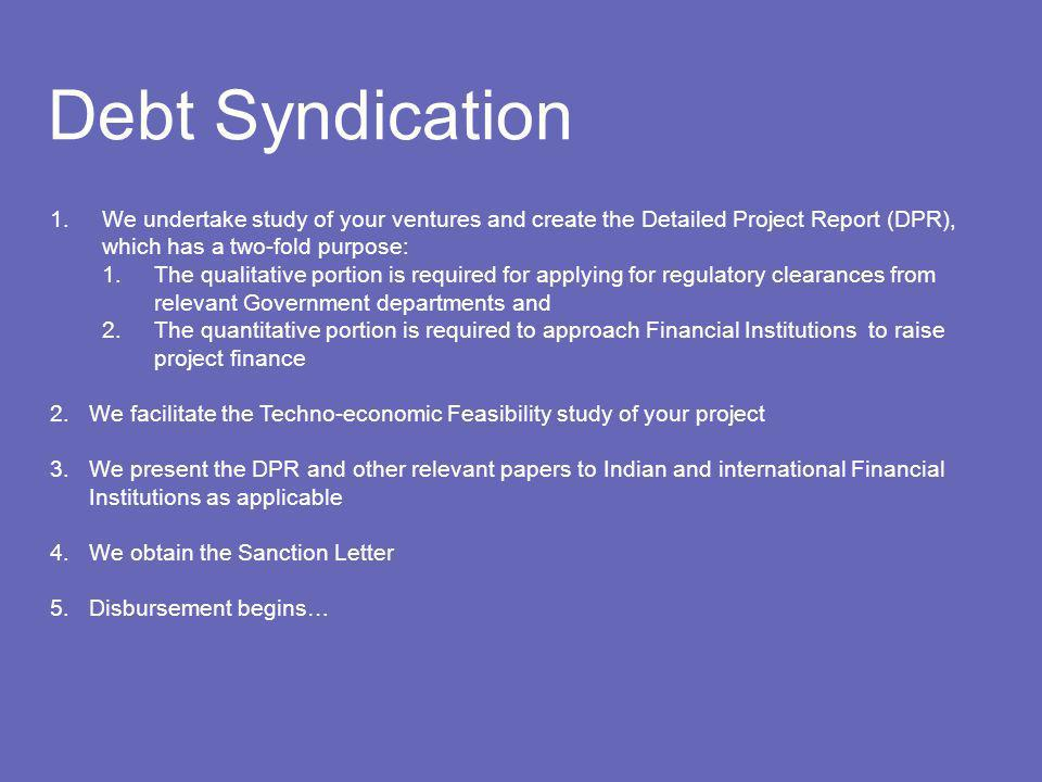 Debt Syndication 1.We undertake study of your ventures and create the Detailed Project Report (DPR), which has a two-fold purpose: 1.The qualitative portion is required for applying for regulatory clearances from relevant Government departments and 2.The quantitative portion is required to approach Financial Institutions to raise project finance 2.We facilitate the Techno-economic Feasibility study of your project 3.We present the DPR and other relevant papers to Indian and international Financial Institutions as applicable 4.We obtain the Sanction Letter 5.Disbursement begins…