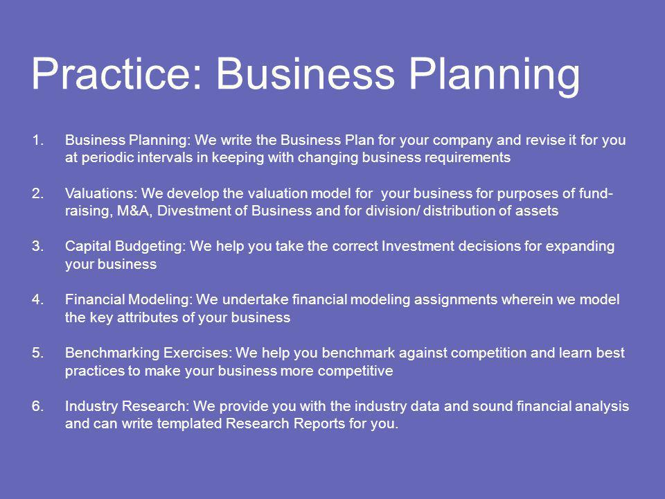 Practice: Business Planning 1.Business Planning: We write the Business Plan for your company and revise it for you at periodic intervals in keeping with changing business requirements 2.Valuations: We develop the valuation model for your business for purposes of fund- raising, M&A, Divestment of Business and for division/ distribution of assets 3.Capital Budgeting: We help you take the correct Investment decisions for expanding your business 4.Financial Modeling: We undertake financial modeling assignments wherein we model the key attributes of your business 5.Benchmarking Exercises: We help you benchmark against competition and learn best practices to make your business more competitive 6.Industry Research: We provide you with the industry data and sound financial analysis and can write templated Research Reports for you.