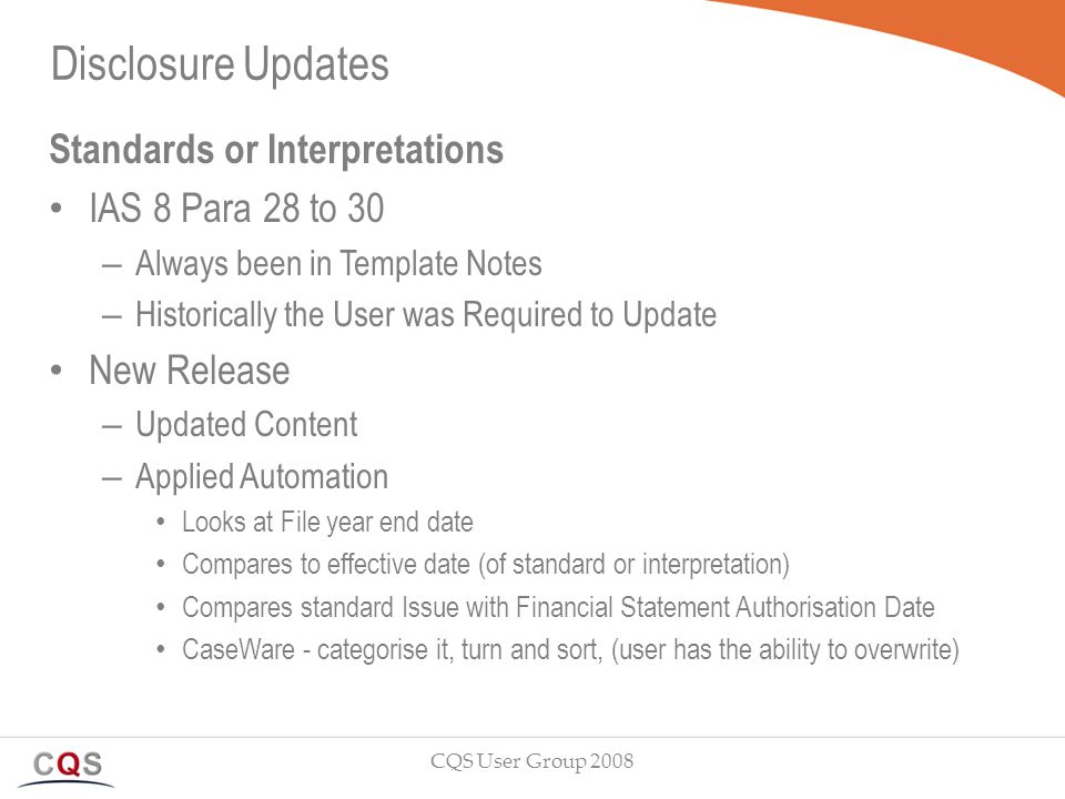 Disclosure Updates Standards or Interpretations IAS 8 Para 28 to 30 – Always been in Template Notes – Historically the User was Required to Update New Release – Updated Content – Applied Automation Looks at File year end date Compares to effective date (of standard or interpretation) Compares standard Issue with Financial Statement Authorisation Date CaseWare - categorise it, turn and sort, (user has the ability to overwrite) CQS User Group 2008