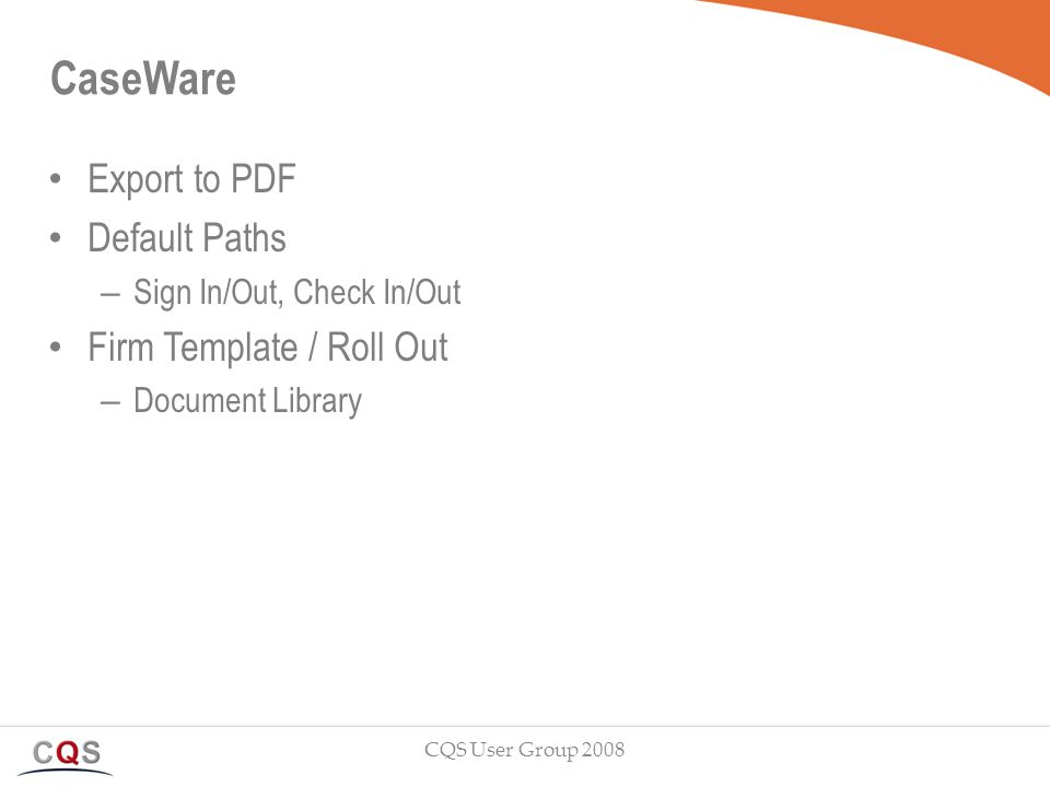 CaseWare Export to PDF Default Paths – Sign In/Out, Check In/Out Firm Template / Roll Out – Document Library CQS User Group 2008