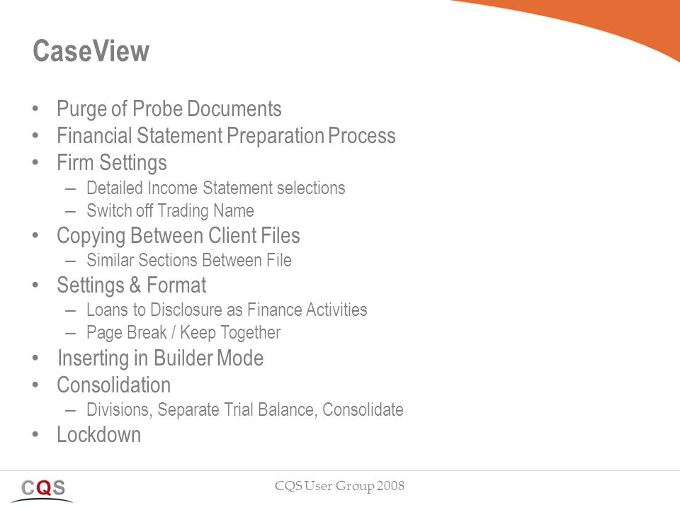 CaseView Purge of Probe Documents Financial Statement Preparation Process Firm Settings – Detailed Income Statement selections – Switch off Trading Name Copying Between Client Files – Similar Sections Between File Settings & Format – Loans to Disclosure as Finance Activities – Page Break / Keep Together Inserting in Builder Mode Consolidation – Divisions, Separate Trial Balance, Consolidate Lockdown CQS User Group 2008