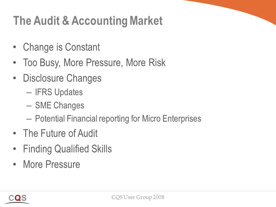 The Audit & Accounting Market Change is Constant Too Busy, More Pressure, More Risk Disclosure Changes – IFRS Updates – SME Changes – Potential Financial reporting for Micro Enterprises The Future of Audit Finding Qualified Skills More Pressure CQS User Group 2008