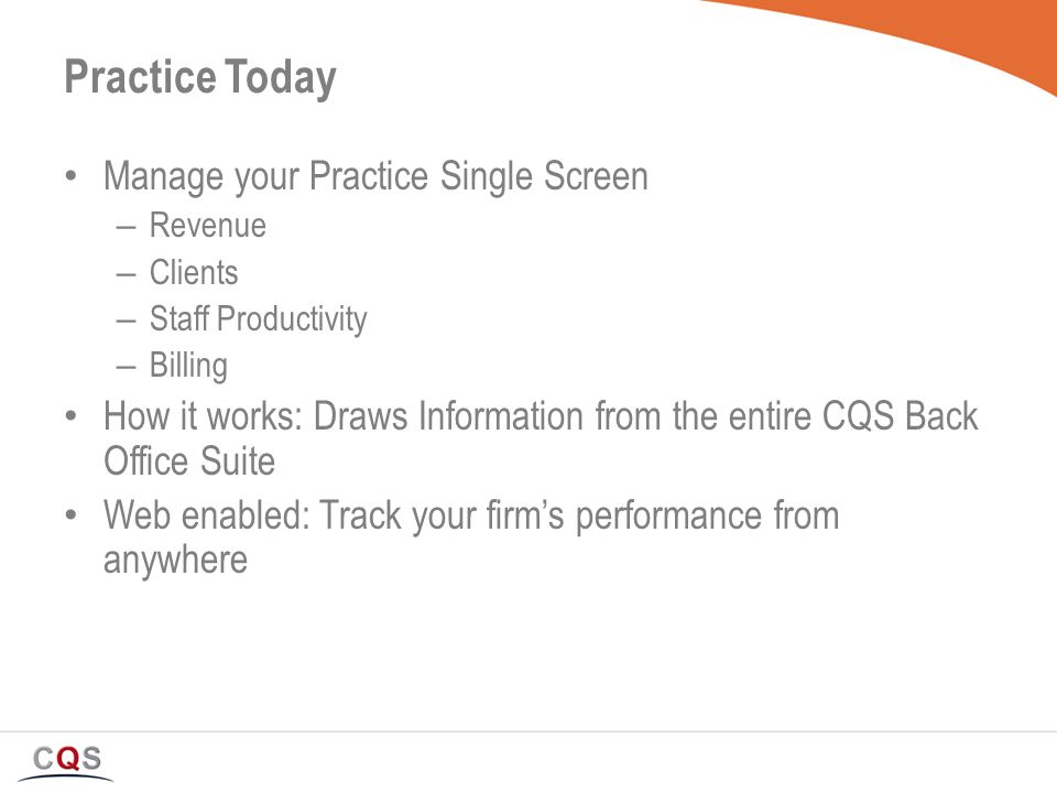 Manage your Practice Single Screen – Revenue – Clients – Staff Productivity – Billing How it works: Draws Information from the entire CQS Back Office Suite Web enabled: Track your firm's performance from anywhere