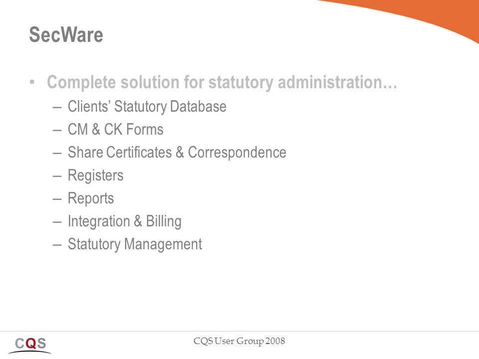 SecWare Complete solution for statutory administration… – Clients' Statutory Database – CM & CK Forms – Share Certificates & Correspondence – Registers – Reports – Integration & Billing – Statutory Management CQS User Group 2008
