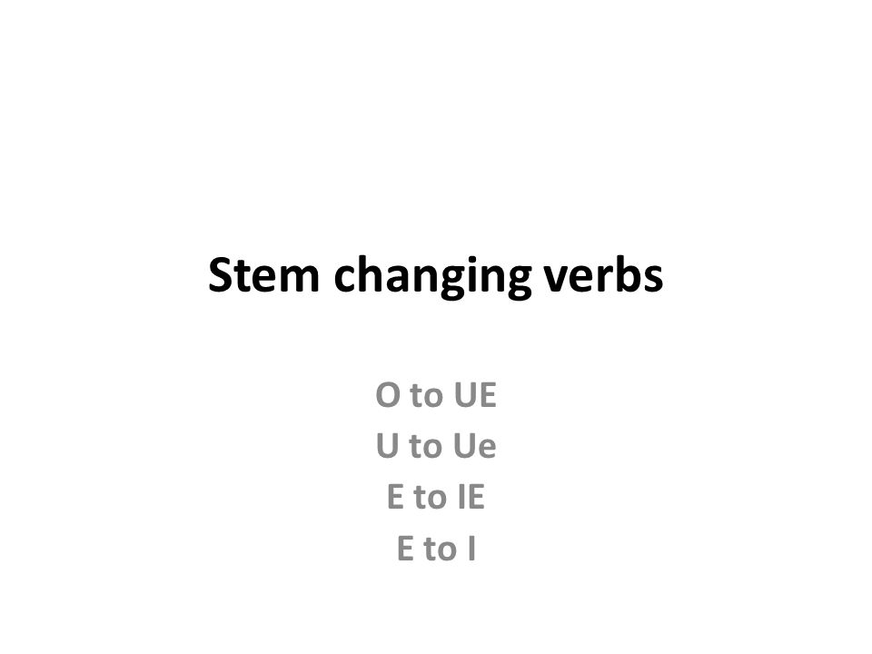 Stem changing verbs O to UE U to Ue E to IE E to I