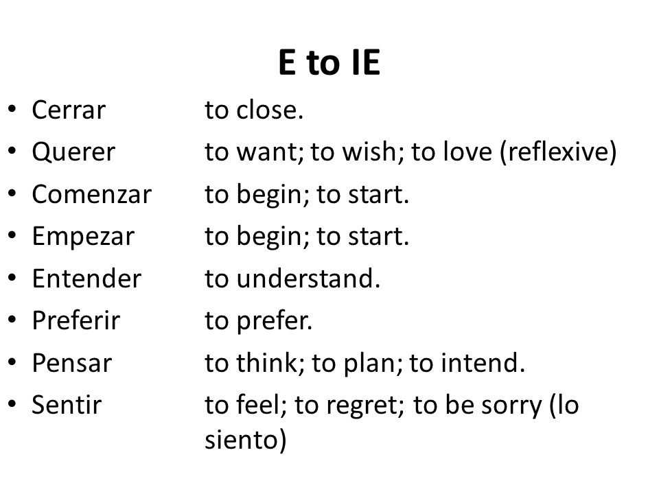 E to IE Cerrarto close. Quererto want; to wish; to love (reflexive) Comenzarto begin; to start.
