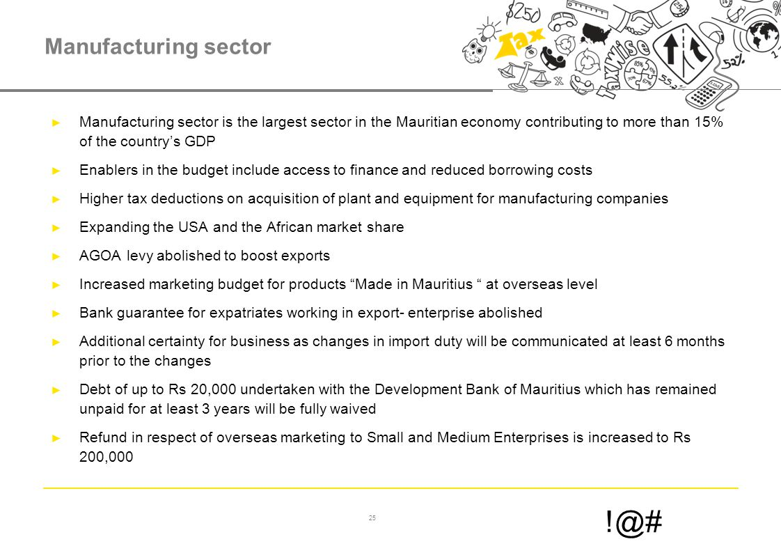 25 !@# Manufacturing sector ► Manufacturing sector is the largest sector in the Mauritian economy contributing to more than 15% of the country's GDP ► Enablers in the budget include access to finance and reduced borrowing costs ► Higher tax deductions on acquisition of plant and equipment for manufacturing companies ► Expanding the USA and the African market share ► AGOA levy abolished to boost exports ► Increased marketing budget for products Made in Mauritius at overseas level ► Bank guarantee for expatriates working in export- enterprise abolished ► Additional certainty for business as changes in import duty will be communicated at least 6 months prior to the changes ► Debt of up to Rs 20,000 undertaken with the Development Bank of Mauritius which has remained unpaid for at least 3 years will be fully waived ► Refund in respect of overseas marketing to Small and Medium Enterprises is increased to Rs 200,000