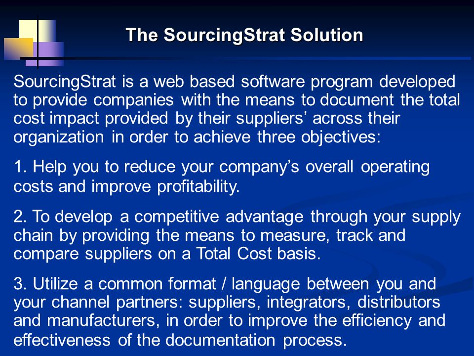 SourcingStrat is a web based software program developed to provide companies with the means to document the total cost impact provided by their suppliers' across their organization in order to achieve three objectives: 1.
