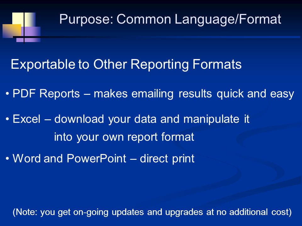 Exportable to Other Reporting Formats PDF Reports – makes emailing results quick and easy Excel – download your data and manipulate it into your own report format Word and PowerPoint – direct print Purpose: Common Language/Format (Note: you get on-going updates and upgrades at no additional cost)