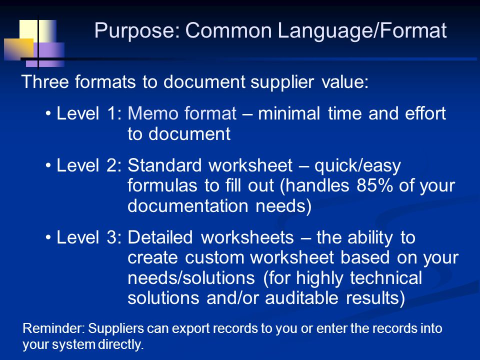 Three formats to document supplier value: Level 1: Memo format – minimal time and effort to document Level 2: Standard worksheet – quick/easy formulas to fill out (handles 85% of your documentation needs) Level 3: Detailed worksheets – the ability to create custom worksheet based on your needs/solutions (for highly technical solutions and/or auditable results) Reminder: Suppliers can export records to you or enter the records into your system directly.