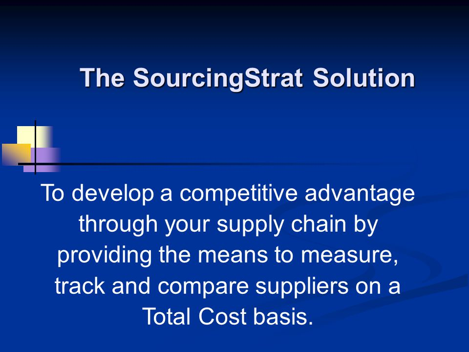 The SourcingStrat Solution To develop a competitive advantage through your supply chain by providing the means to measure, track and compare suppliers on a Total Cost basis.