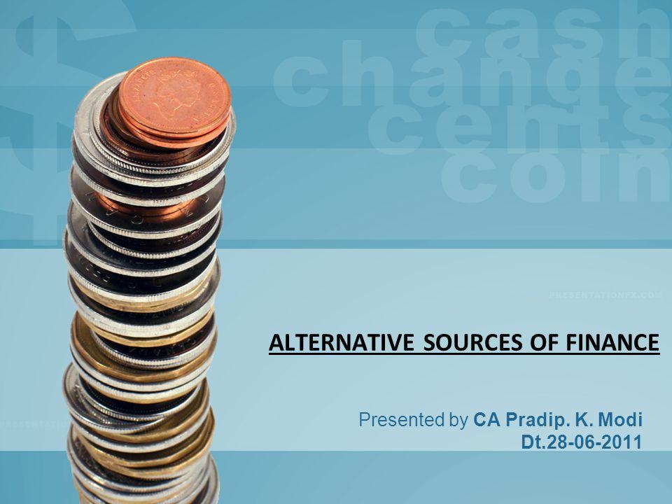ALTERNATIVE SOURCES OF FINANCE Presented by CA Pradip. K. Modi Dt.28-06-2011