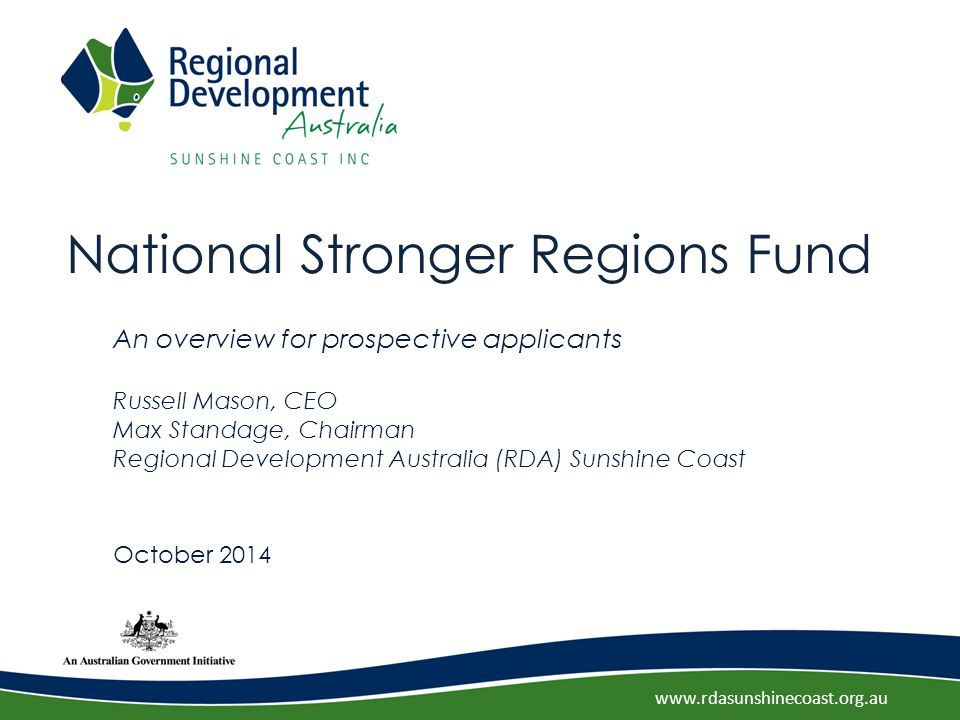 www.rdasunshinecoast.org.au National Stronger Regions Fund An overview for prospective applicants Russell Mason, CEO Max Standage, Chairman Regional Development Australia (RDA) Sunshine Coast October 2014