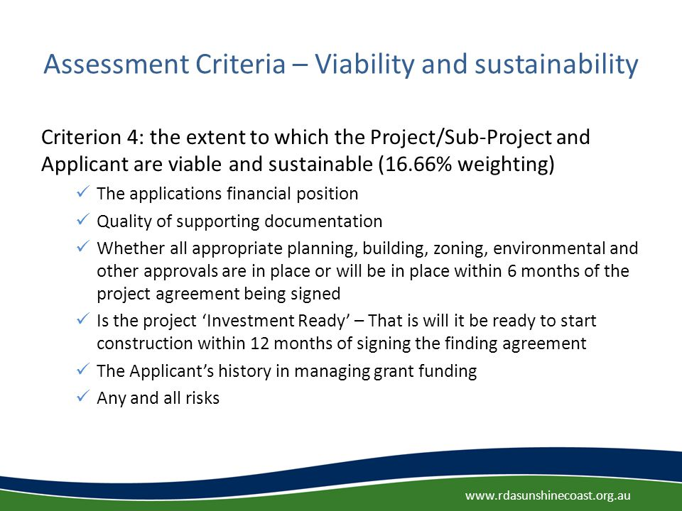 Assessment Criteria – Viability and sustainability Criterion 4: the extent to which the Project/Sub-Project and Applicant are viable and sustainable (16.66% weighting) The applications financial position Quality of supporting documentation Whether all appropriate planning, building, zoning, environmental and other approvals are in place or will be in place within 6 months of the project agreement being signed Is the project 'Investment Ready' – That is will it be ready to start construction within 12 months of signing the finding agreement The Applicant's history in managing grant funding Any and all risks www.rdasunshinecoast.org.au
