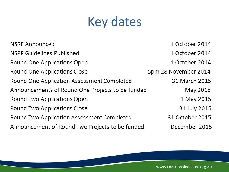 Key dates NSRF Announced 1 October 2014 NSRF Guidelines Published 1 October 2014 Round One Applications Open 1 October 2014 Round One Applications Close 5pm 28 November 2014 Round One Application Assessment Completed 31 March 2015 Announcements of Round One Projects to be funded May 2015 Round Two Applications Open 1 May 2015 Round Two Applications Close 31 July 2015 Round Two Application Assessment Completed 31 October 2015 Announcement of Round Two Projects to be fundedDecember 2015 www.rdasunshinecoast.org.au