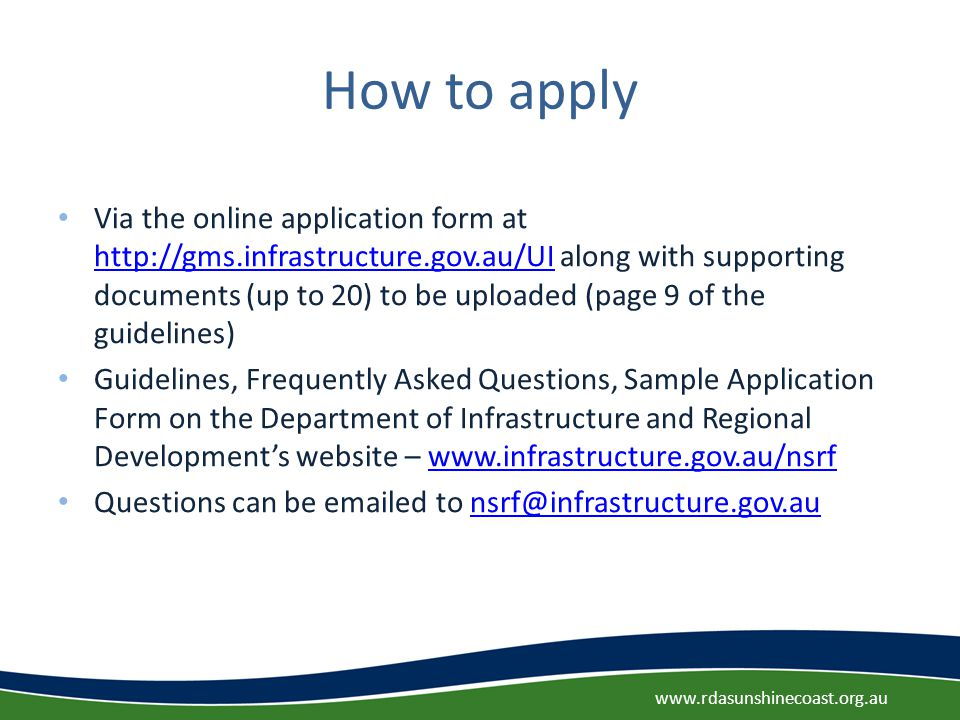 How to apply Via the online application form at http://gms.infrastructure.gov.au/UI along with supporting documents (up to 20) to be uploaded (page 9 of the guidelines) http://gms.infrastructure.gov.au/UI Guidelines, Frequently Asked Questions, Sample Application Form on the Department of Infrastructure and Regional Development's website – www.infrastructure.gov.au/nsrfwww.infrastructure.gov.au/nsrf Questions can be emailed to nsrf@infrastructure.gov.aunsrf@infrastructure.gov.au www.rdasunshinecoast.org.au