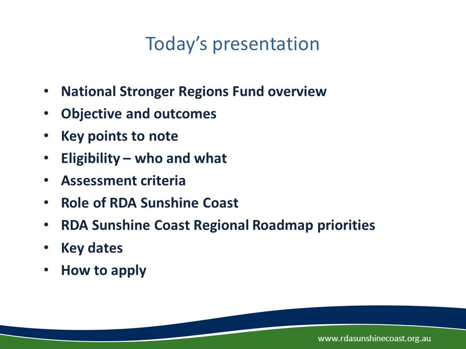 Today's presentation National Stronger Regions Fund overview Objective and outcomes Key points to note Eligibility – who and what Assessment criteria Role of RDA Sunshine Coast RDA Sunshine Coast Regional Roadmap priorities Key dates How to apply www.rdasunshinecoast.org.au