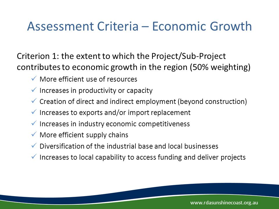 Assessment Criteria – Economic Growth Criterion 1: the extent to which the Project/Sub-Project contributes to economic growth in the region (50% weighting) More efficient use of resources Increases in productivity or capacity Creation of direct and indirect employment (beyond construction) Increases to exports and/or import replacement Increases in industry economic competitiveness More efficient supply chains Diversification of the industrial base and local businesses Increases to local capability to access funding and deliver projects www.rdasunshinecoast.org.au