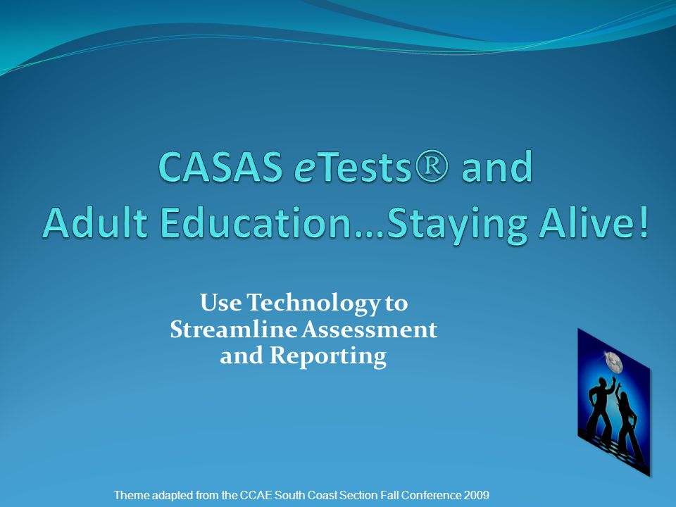 Use Technology to Streamline Assessment and Reporting Theme adapted from the CCAE South Coast Section Fall Conference 2009