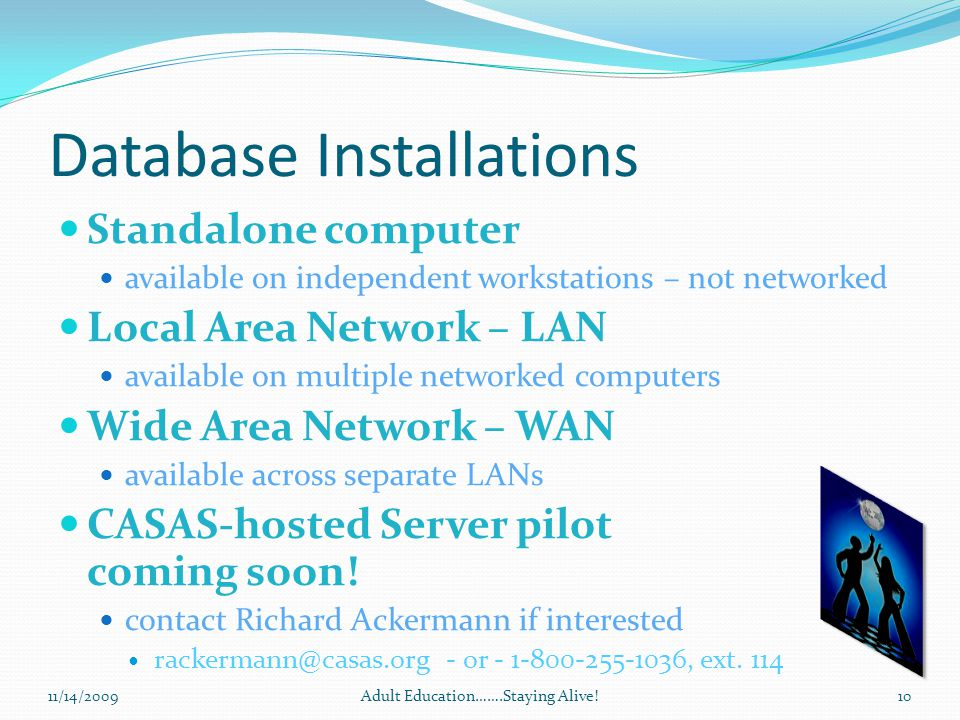 Database Installations Standalone computer available on independent workstations – not networked Local Area Network – LAN available on multiple networked computers Wide Area Network – WAN available across separate LANs CASAS-hosted Server pilot coming soon.