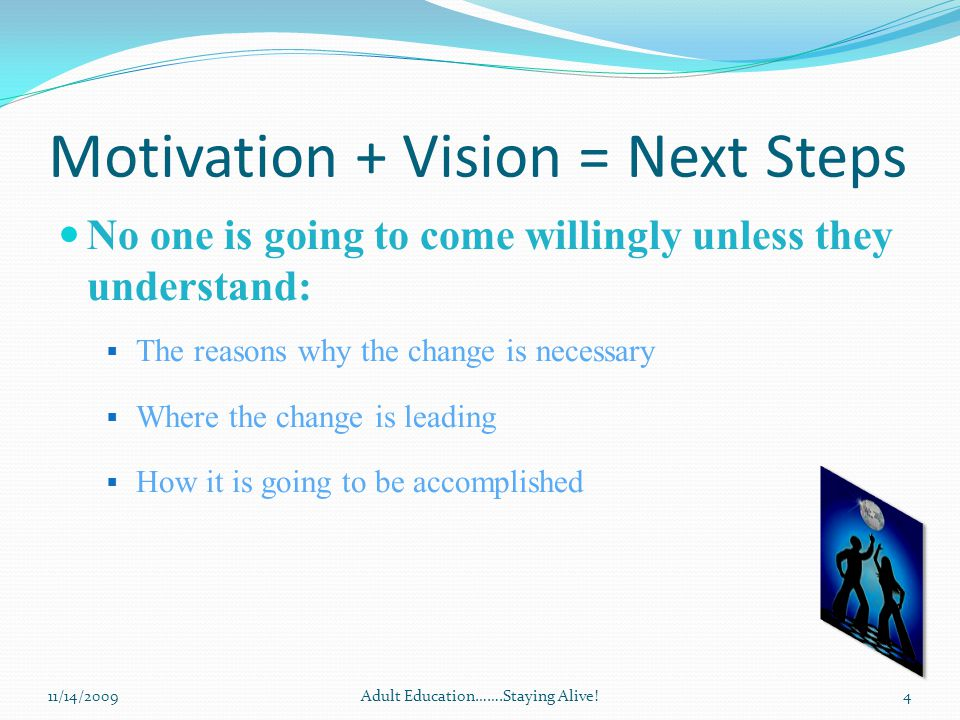 Motivation + Vision = Next Steps No one is going to come willingly unless they understand:  The reasons why the change is necessary  Where the change is leading  How it is going to be accomplished 11/14/2009Adult Education…….Staying Alive!4