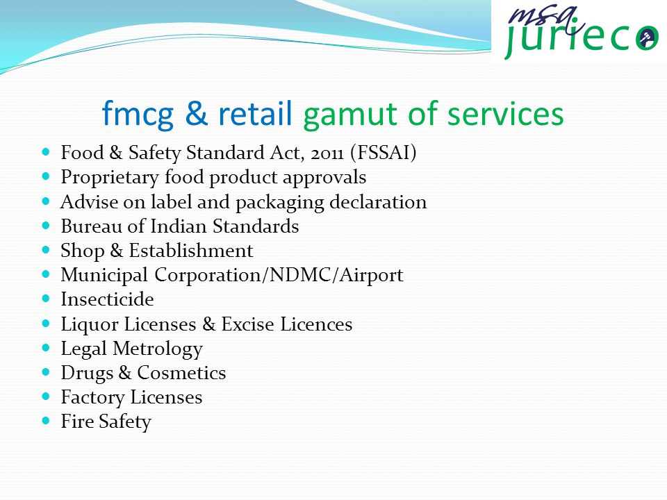 fmcg & retail gamut of services Food & Safety Standard Act, 2011 (FSSAI) Proprietary food product approvals Advise on label and packaging declaration Bureau of Indian Standards Shop & Establishment Municipal Corporation/NDMC/Airport Insecticide Liquor Licenses & Excise Licences Legal Metrology Drugs & Cosmetics Factory Licenses Fire Safety