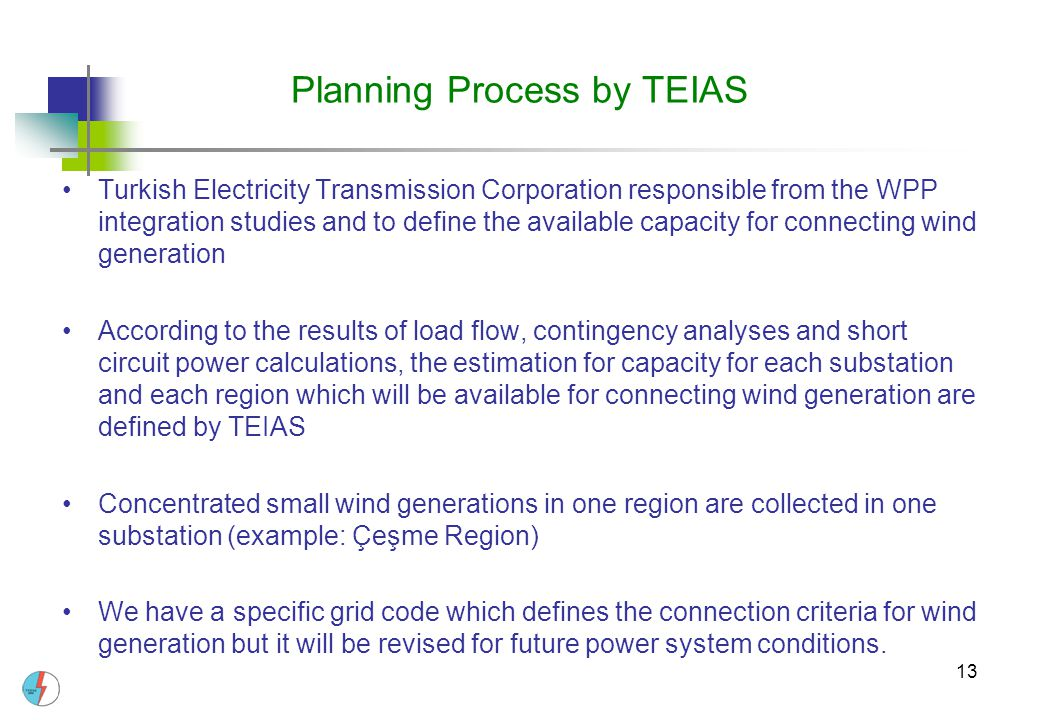 13 Planning Process by TEIAS Turkish Electricity Transmission Corporation responsible from the WPP integration studies and to define the available cap