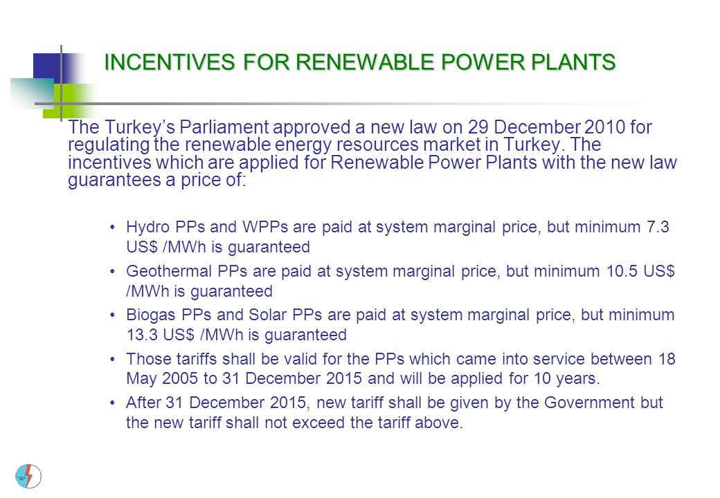 INCENTIVES FOR RENEWABLE POWER PLANTS The Turkey's Parliament approved a new law on 29 December 2010 for regulating the renewable energy resources mar