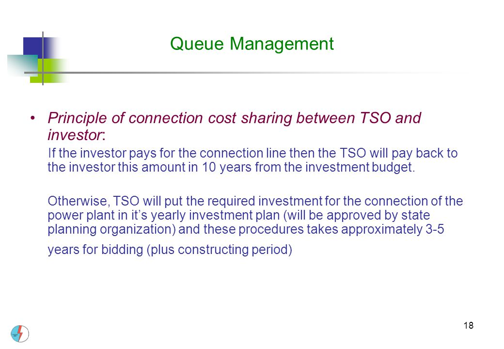 18 Queue Management Principle of connection cost sharing between TSO and investor: If the investor pays for the connection line then the TSO will pay back to the investor this amount in 10 years from the investment budget.