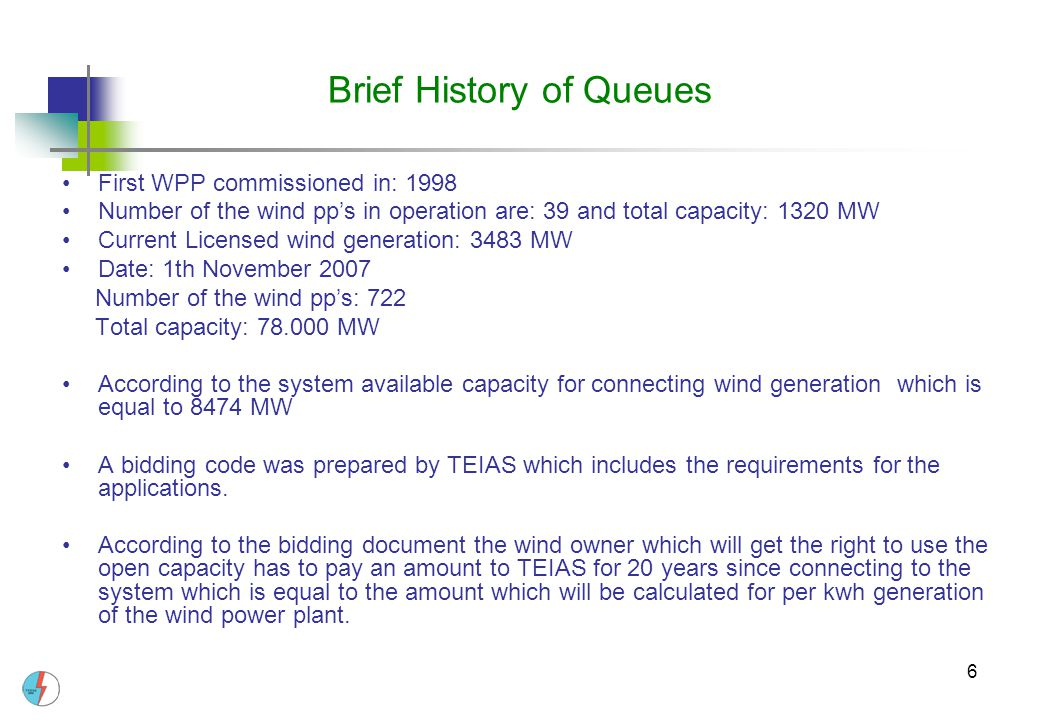 6 Brief History of Queues First WPP commissioned in: 1998 Number of the wind pp's in operation are: 39 and total capacity: 1320 MW Current Licensed wind generation: 3483 MW Date: 1th November 2007 Number of the wind pp's: 722 Total capacity: 78.000 MW According to the system available capacity for connecting wind generation which is equal to 8474 MW A bidding code was prepared by TEIAS which includes the requirements for the applications.