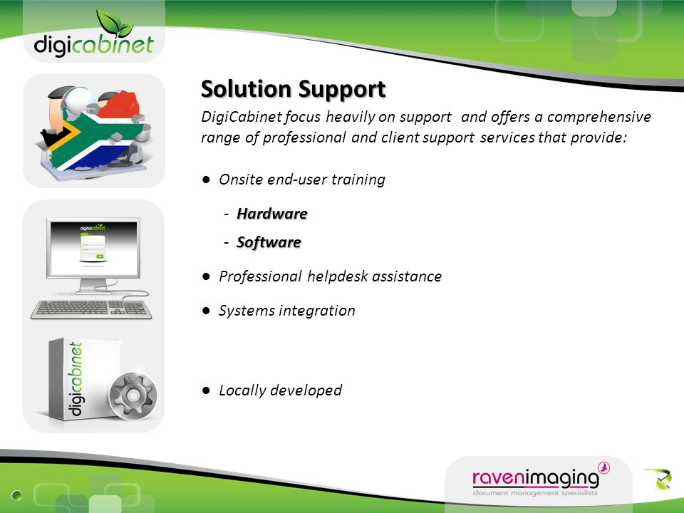 Solution Support DigiCabinet focus heavily on support and offers a comprehensive range of professional and client support services that provide: ● Onsite end-user training Hardware - Hardware ● Professional helpdesk assistance ● Systems integration ● Locally developed Software - Software