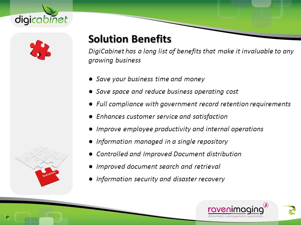 Solution Benefits DigiCabinet has a long list of benefits that make it invaluable to any growing business ● Save your business time and money ● Save space and reduce business operating cost ● Full compliance with government record retention requirements ● Enhances customer service and satisfaction ● Improve employee productivity and internal operations ● Information managed in a single repository ● Controlled and Improved Document distribution ● Improved document search and retrieval ● Information security and disaster recovery