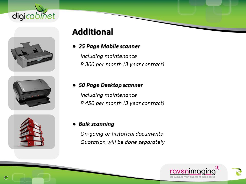 Additional ● 25 Page Mobile scanner Including maintenance ● 50 Page Desktop scanner Including maintenance ● Bulk scanning On-going or historical documents R 450 per month (3 year contract) Quotation will be done separately R 300 per month (3 year contract)