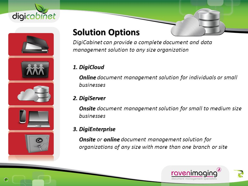 Solution Backups DigiCabinet ensure the best cloud infrastructure where information is safely managed and protected by: ● ISO compliant standards ● Automated scheduled backups ● Disaster recovery procedures ● Scheduled backup reports ● Servers hosted in redundant facilities - Fire-proof and air-conditioned - Software and hardware firewalls ● Backup is compressed and encrypted before leaving your device
