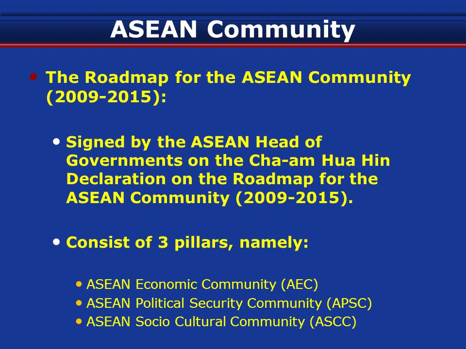 ASEAN Community The Roadmap for the ASEAN Community (2009-2015): Signed by the ASEAN Head of Governments on the Cha-am Hua Hin Declaration on the Roadmap for the ASEAN Community (2009-2015).