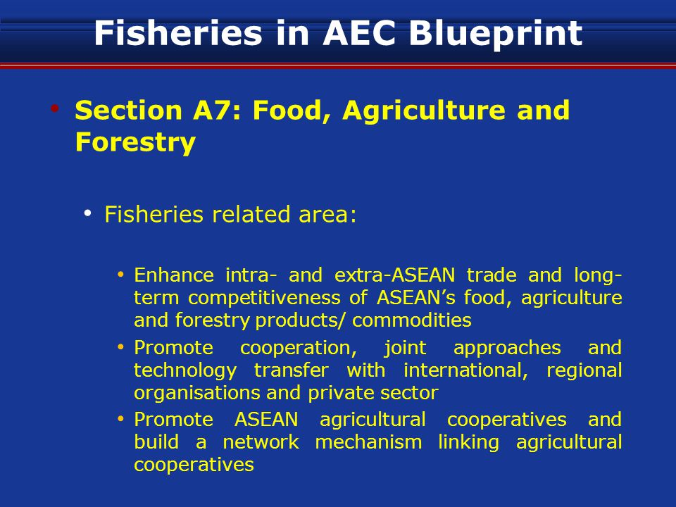Fisheries in AEC Blueprint Section A7: Food, Agriculture and Forestry Fisheries related area: Enhance intra- and extra-ASEAN trade and long- term competitiveness of ASEAN's food, agriculture and forestry products/ commodities Promote cooperation, joint approaches and technology transfer with international, regional organisations and private sector Promote ASEAN agricultural cooperatives and build a network mechanism linking agricultural cooperatives
