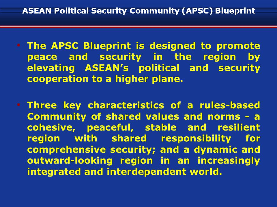 ASEAN Political Security Community (APSC) Blueprint The APSC Blueprint is designed to promote peace and security in the region by elevating ASEAN's political and security cooperation to a higher plane.