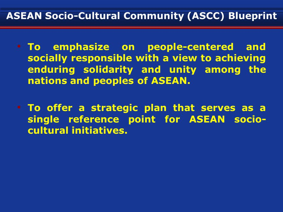 ASEAN Socio-Cultural Community (ASCC) Blueprint To emphasize on people-centered and socially responsible with a view to achieving enduring solidarity and unity among the nations and peoples of ASEAN.