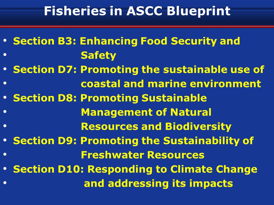 Fisheries in ASCC Blueprint Section B3: Enhancing Food Security and Safety Section D7: Promoting the sustainable use of coastal and marine environment Section D8: Promoting Sustainable Management of Natural Resources and Biodiversity Section D9: Promoting the Sustainability of Freshwater Resources Section D10: Responding to Climate Change and addressing its impacts