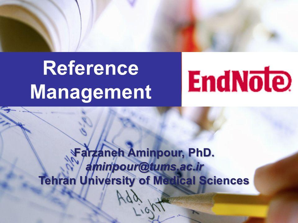 Reference Management Farzaneh Aminpour, PhD. aminpour@tums.ac.ir Tehran University of Medical Sciences