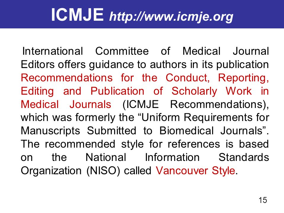 ICMJE http://www.icmje.org International Committee of Medical Journal Editors offers guidance to authors in its publication Recommendations for the Co