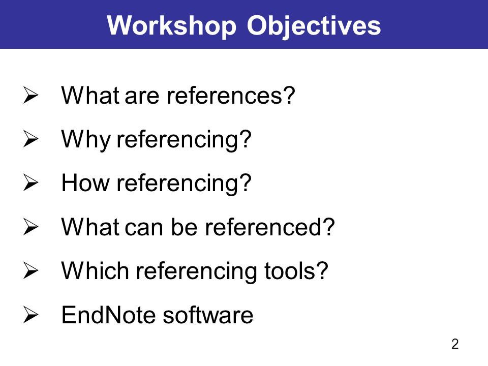 Workshop Objectives  What are references?  Why referencing?  How referencing?  What can be referenced?  Which referencing tools?  EndNote softwa