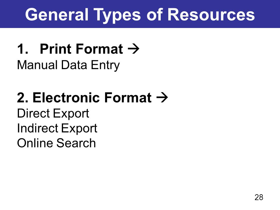 General Types of Resources 1.Print Format  Manual Data Entry 2. Electronic Format  Direct Export Indirect Export Online Search 28