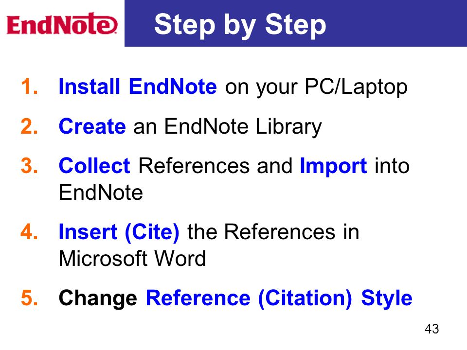 Step by Step 1.Install EndNote on your PC/Laptop 2.Create an EndNote Library 3.Collect References and Import into EndNote 4.Insert (Cite) the Referenc