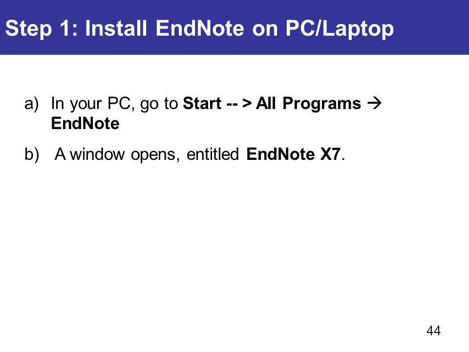 Step 1: Install EndNote on PC/Laptop a)In your PC, go to Start -- > All Programs  EndNote b) A window opens, entitled EndNote X7. 44
