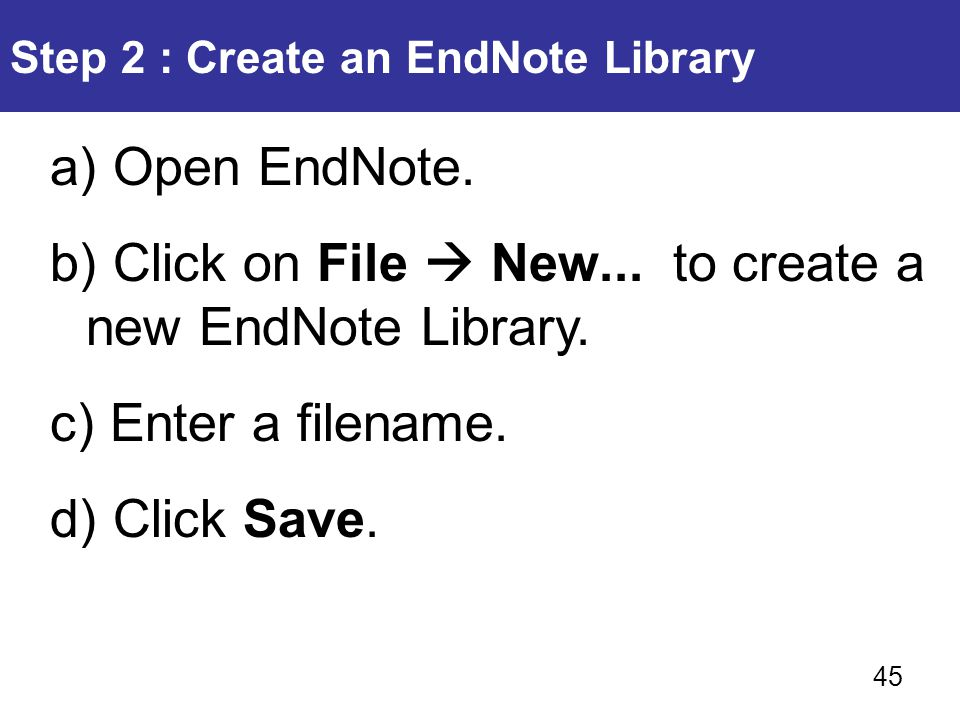 Step 2 : Create an EndNote Library a) Open EndNote. b) Click on File  New... to create a new EndNote Library. c) Enter a filename. d) Click Save. 45