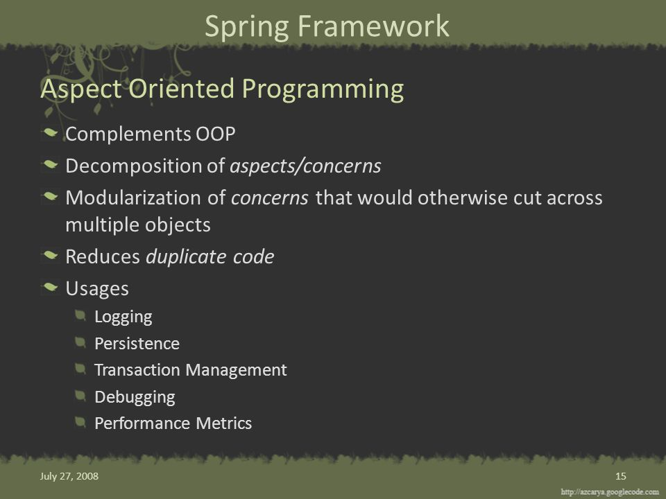 Spring Framework Complements OOP Decomposition of aspects/concerns Modularization of concerns that would otherwise cut across multiple objects Reduces duplicate code Usages Logging Persistence Transaction Management Debugging Performance Metrics Aspect Oriented Programming 15July 27, 2008