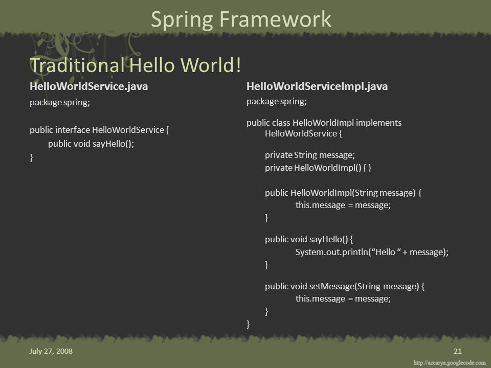 Spring Framework HelloWorldService.java package spring; public interface HelloWorldService { public void sayHello(); } HelloWorldServiceImpl.java package spring; public class HelloWorldImpl implements HelloWorldService { private String message; private HelloWorldImpl() { } public HelloWorldImpl(String message) { this.message = message; } public void sayHello() { System.out.println( Hello + message); } public void setMessage(String message) { this.message = message; } 21 Traditional Hello World.